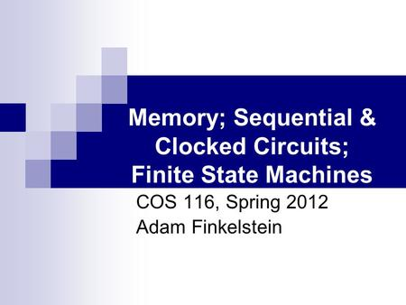 Memory; Sequential & Clocked Circuits; Finite State Machines COS 116, Spring 2012 Adam Finkelstein.