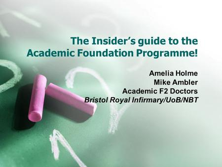 The Insider's guide to the Academic Foundation Programme! Amelia Holme Mike Ambler Academic F2 Doctors Bristol Royal Infirmary/UoB/NBT.