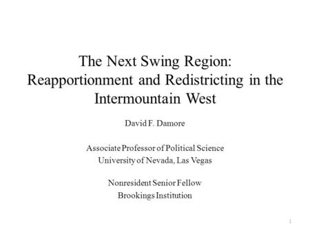 The Next Swing Region: Reapportionment and Redistricting in the Intermountain West David F. Damore Associate Professor of Political Science University.