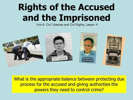 Rights of the Accused and the Imprisoned Unit 6: Civil Liberties and Civil Rights, Lesson 4 What is the appropriate balance between protecting due process.