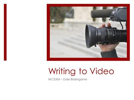 Writing to Video MC3306 – Dale Blasingame. TV Writing  In television news, we write for two tracks: