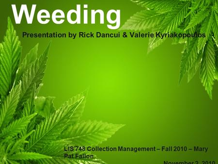 Weeding Presentation by Rick Dancui & Valerie Kyriakopoulos LIS 748 Collection Management – Fall 2010 – Mary Pat Fallon November 2, 2010.
