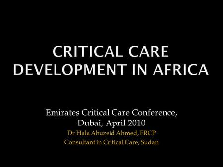 Emirates Critical Care Conference, Dubai, April 2010 Dr Hala Abuzeid Ahmed, FRCP Consultant in Critical Care, Sudan.