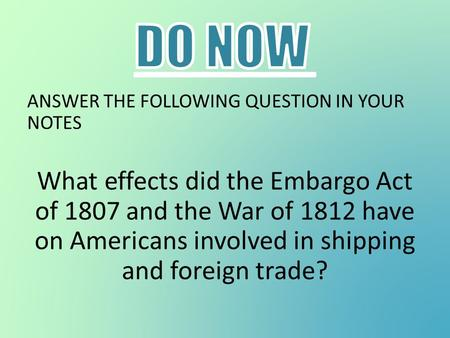 ANSWER THE FOLLOWING QUESTION IN YOUR NOTES What effects did the Embargo Act of 1807 and the War of 1812 have on Americans involved in shipping and foreign.