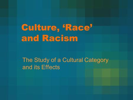 Culture, 'Race' and Racism The Study of a Cultural Category and its Effects.