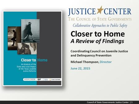 Council of State Governments Justice Center | 1 Coordinating Council on Juvenile Justice and Delinquency Prevention Michael Thompson, Director June 22,