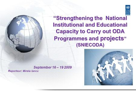 """Strengthening the National Institutional and Educational Capacity to Carry out ODA Programmes and projects "" (SNIECODA) September 16 – 19 2009 Raporteur:"