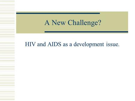 A New Challenge? HIV and AIDS as a development issue.