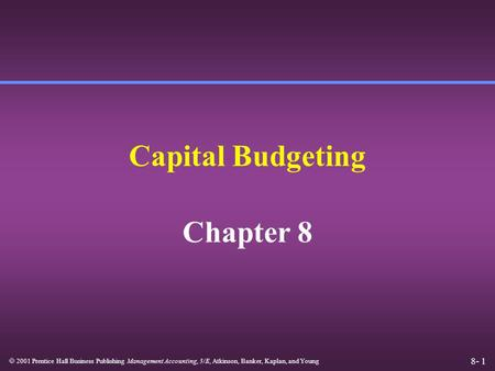 8- 1  2001 Prentice Hall Business Publishing Management Accounting, 3/E, Atkinson, Banker, Kaplan, and Young Capital Budgeting Chapter 8.