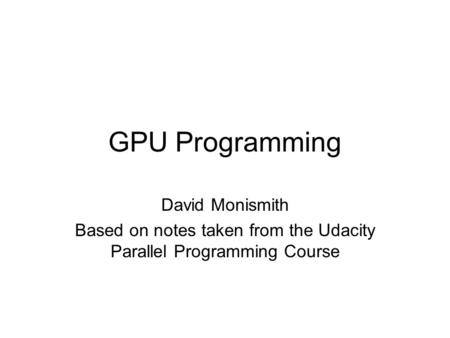 GPU Programming David Monismith Based on notes taken from the Udacity Parallel Programming Course.