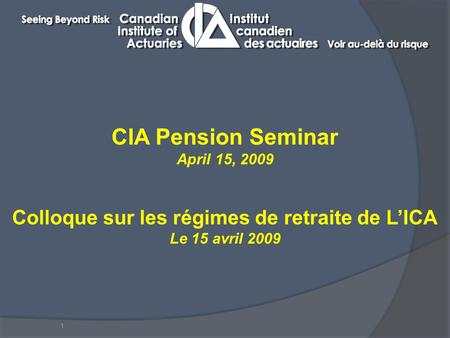 1 CIA Pension Seminar April 15, 2009 Colloque sur les régimes de retraite de L'ICA Le 15 avril 2009.