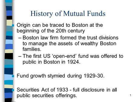 1 History of Mutual Funds n Origin can be traced to Boston at the beginning of the 20th century –Boston law firm formed the trust divisions to manage the.