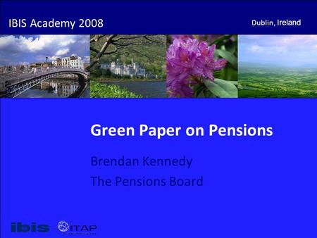 IBIS Academy 2008 Dublin, Ireland Green Paper on Pensions Brendan Kennedy The Pensions Board IBIS Academy 2008 Dublin, Ireland.