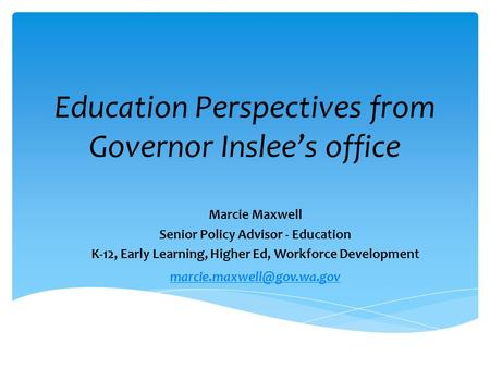 Education Perspectives from Governor Inslee's office Marcie Maxwell Senior Policy Advisor - Education K-12, Early Learning, Higher Ed, Workforce Development.