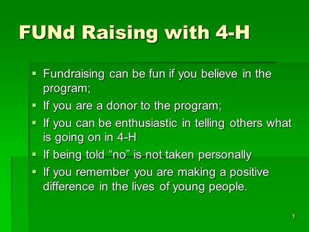 1 FUNd Raising with 4-H  Fundraising can be fun if you believe in the program;  If you are a donor to the program;  If you can be enthusiastic in telling.