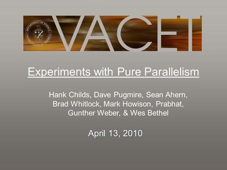 Experiments with Pure Parallelism Hank Childs, Dave Pugmire, Sean Ahern, Brad Whitlock, Mark Howison, Prabhat, Gunther Weber, & Wes Bethel April 13, 2010.