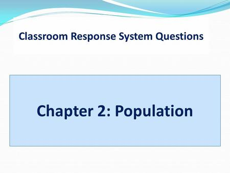 Classroom Response System Questions Chapter 2: Population.