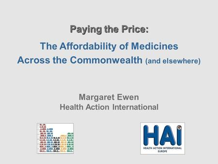 Paying the Price: The Affordability of Medicines Across the Commonwealth (and elsewhere) Margaret Ewen Health Action International.