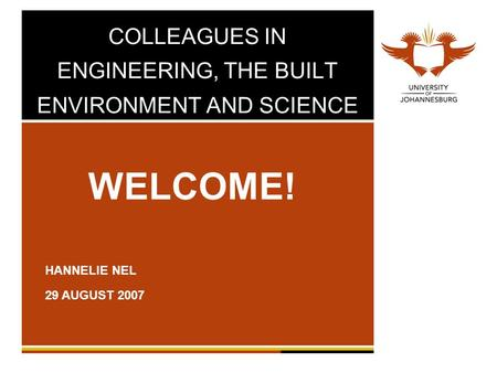 COLLEAGUES IN ENGINEERING, THE BUILT ENVIRONMENT AND SCIENCE WELCOME! HANNELIE NEL 29 AUGUST 2007.