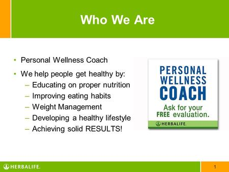 1 Who We Are Personal Wellness Coach We help people get healthy by: –Educating on proper nutrition –Improving eating habits –Weight Management –Developing.