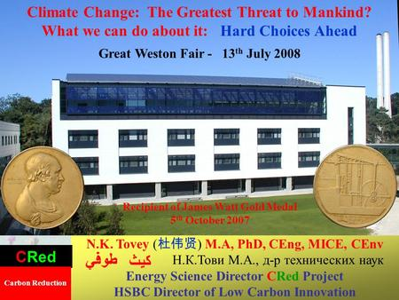 1 Climate Change: The Greatest Threat to Mankind? What we can do about it: Hard Choices Ahead Great Weston Fair - 13 th July 2008 N.K. Tovey ( 杜伟贤 ) M.A,