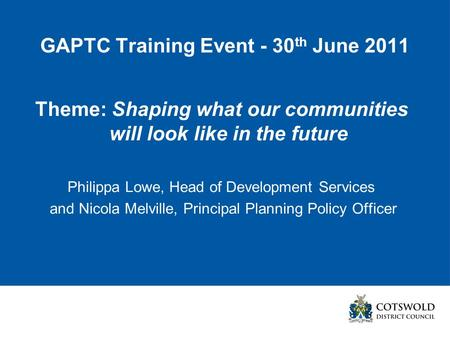 GAPTC Training Event - 30 th June 2011 Theme: Shaping what our communities will look like in the future Philippa Lowe, Head of Development Services and.