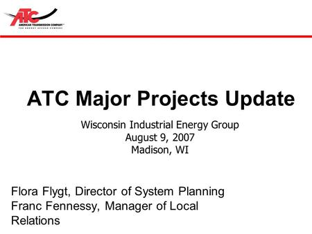 ATC Major Projects Update Flora Flygt, Director of System Planning Franc Fennessy, Manager of Local Relations Wisconsin Industrial Energy Group August.