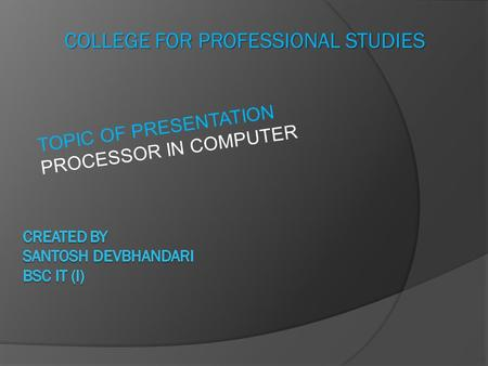 COLLEGE FOR PROFESSIONAL STUDIES TOPIC OF PRESENTATION PROCESSOR IN COMPUTER.