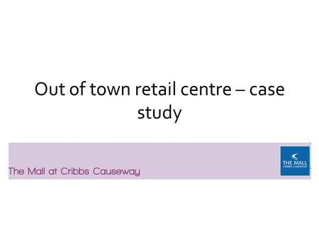 Out of town retail centre – case study. Location Cribbs Causeway is located on the northern outskirts of Bristol just off Junction 17 of the M5 and within.