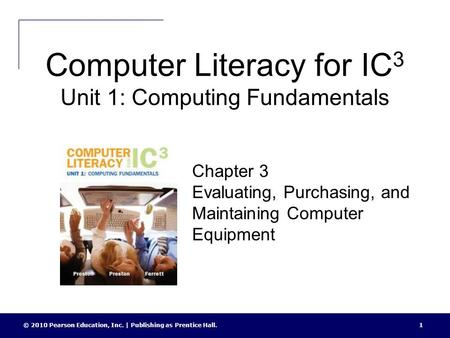 Computer Literacy for IC 3 Unit 1: Computing Fundamentals © 2010 Pearson Education, Inc. | Publishing as Prentice Hall.1 Chapter 3 Evaluating, Purchasing,