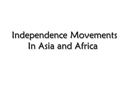 Independence <strong>Movements</strong> In Asia and Africa. Document-Based Question: Evaluate the methods and roles of leaders and organizations in the <strong>movement</strong> for independence.