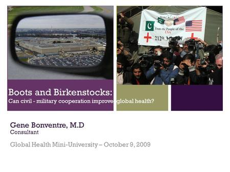 + Boots and Birkenstocks: Can civil - military cooperation improve global health? Gene Bonventre, M.D Consultant Global Health Mini-University – October.