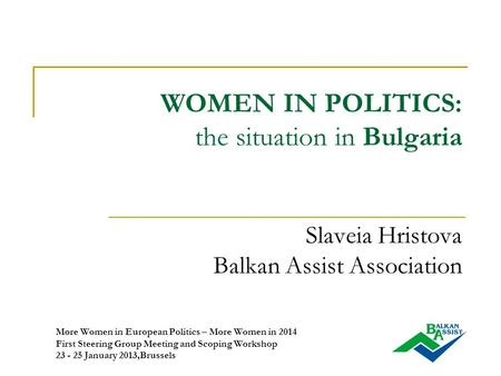 WOMEN IN POLITICS: the situation in Bulgaria Slaveia Hristova Balkan Assist Association More Women in European Politics – More Women in 2014 First Steering.
