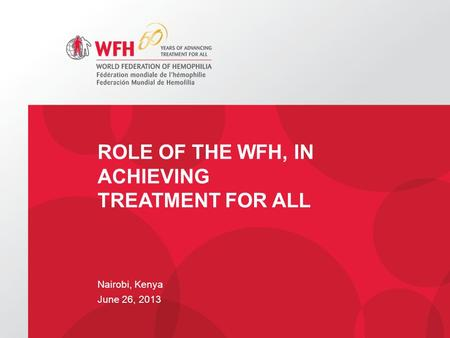 Nairobi, Kenya June 26, 2013 ROLE OF THE WFH, IN ACHIEVING TREATMENT FOR ALL.