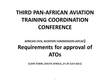 (CAPE TOWN, SOUTH AFRICA, 27-29 JULY 2011) THIRD PAN-AFRICAN AVIATION TRAINING COORDINATION CONFERENCE AFRICAN CIVIL AVIATION COMMISSION (AFCAC ) Requirements.