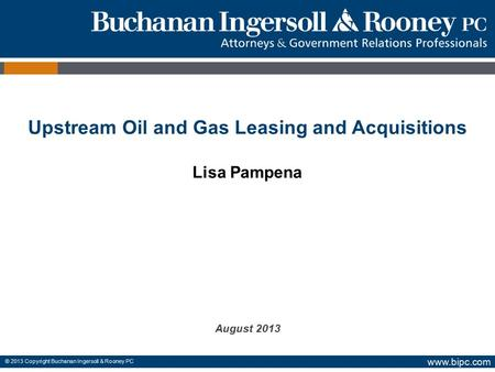 Www.bipc.com © 2013 Copyright Buchanan Ingersoll & Rooney PC Upstream Oil and Gas Leasing and Acquisitions Lisa Pampena August 2013.