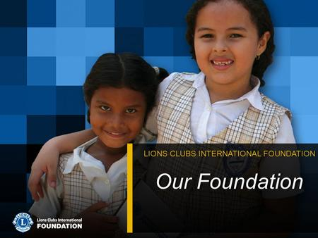 Our Foundation LIONS CLUBS INTERNATIONAL FOUNDATION.