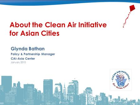 About the Clean Air Initiative for Asian Cities Glynda Bathan Policy & Partnership Manager CAI-Asia Center January 2010 1.