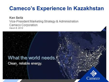 What the world needs. Clean, reliable energy. What the world needs. Clean, reliable energy. Cameco's Experience In Kazakhstan Ken Seitz Vice-President.