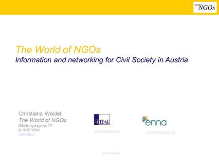 Www.ngo.at The World of NGOs Information and networking for Civil Society in Austria Christiana Weidel The World of NGOs Nibelungengasse 7/7 A-1010 Wien.