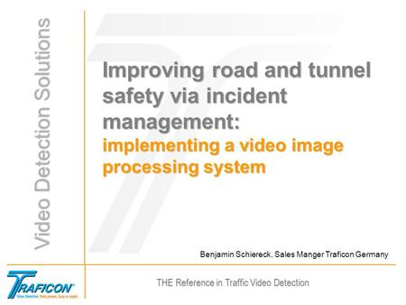 THE Reference in Traffic Video Detection Benjamin Schiereck, Sales Manger Traficon Germany Improving road and tunnel safety via incident management: implementing.