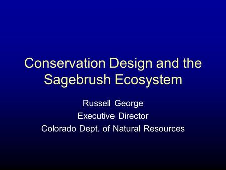 Conservation Design and the Sagebrush Ecosystem Russell George Executive Director Colorado Dept. of Natural Resources.