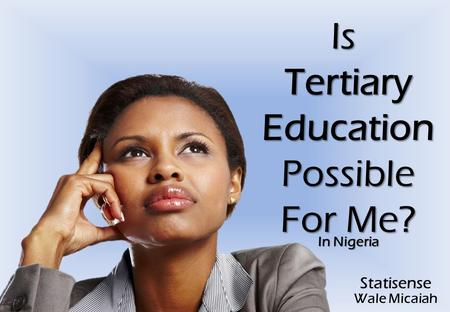 IsTertiaryEducationPossible For Me? In Nigeria Statisense Wale Micaiah.