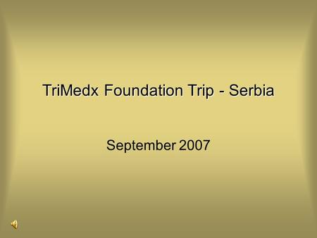 September 2007 TriMedx Foundation Trip - Serbia. The Republic of Serbia is a democratic state of all citizens who live on its territory. Its history and.