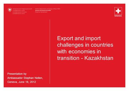 Export and import challenges in countries with economies in transition - Kazakhstan Presentation by Ambassador Stephan Nellen, Geneva, June 18, 2012.