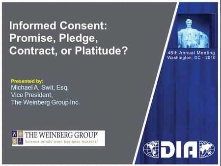 Informed Consent: Promise, Pledge, Contract, or Platitude? Presented by: Michael A. Swit, Esq. Vice President, The Weinberg Group Inc.