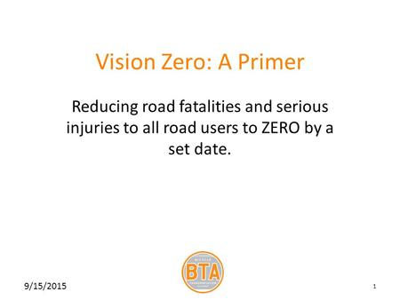 Vision Zero: A Primer Reducing road fatalities and serious injuries to all road users to ZERO by a set date. 9/15/2015 1.