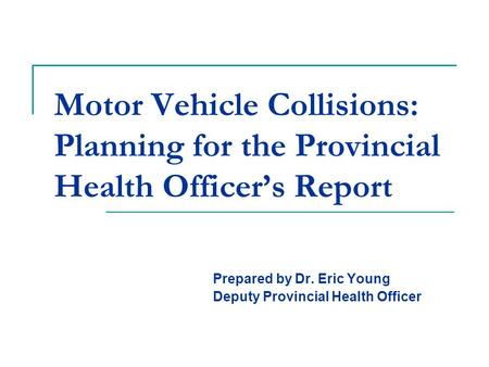 Motor Vehicle Collisions: Planning for the Provincial Health Officer's Report Prepared by Dr. Eric Young Deputy Provincial Health Officer.