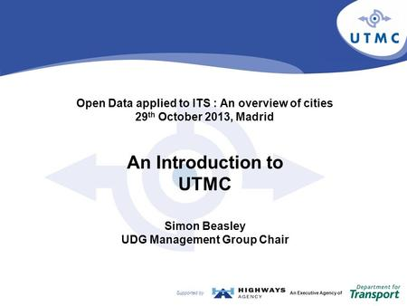 Supported byAn Executive Agency of Open Data applied to ITS : An overview of cities 29 th October 2013, Madrid An Introduction to UTMC Simon Beasley UDG.