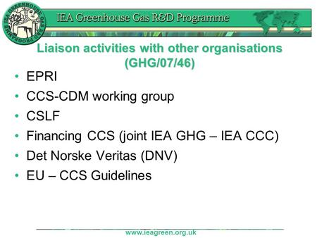 Www.ieagreen.org.uk Liaison activities with other organisations (GHG/07/46) EPRI CCS-CDM working group CSLF Financing CCS (joint IEA GHG – IEA CCC) Det.